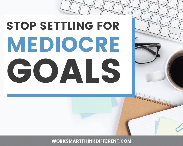 Stop Settling for Mediocre Goals