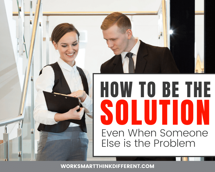 How to Be the Solution (Even When Someone Else is the Problem)